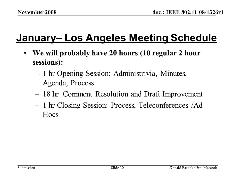 doc.: IEEE 802.11-08/1326r1 Submission November 2008 Donald Eastlake 3rd, MotorolaSlide 10 January– Los Angeles Meeting Schedule We will probably have 20 hours (10 regular 2 hour sessions): –1 hr Opening Session: Administrivia, Minutes, Agenda, Process –18 hr Comment Resolution and Draft Improvement –1 hr Closing Session: Process, Teleconferences /Ad Hocs