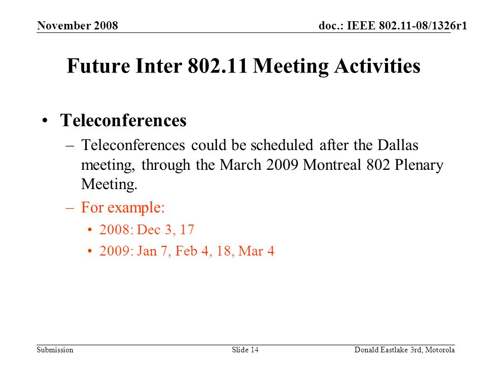 doc.: IEEE 802.11-08/1326r1 Submission November 2008 Donald Eastlake 3rd, MotorolaSlide 14 Future Inter 802.11 Meeting Activities Teleconferences –Teleconferences could be scheduled after the Dallas meeting, through the March 2009 Montreal 802 Plenary Meeting.