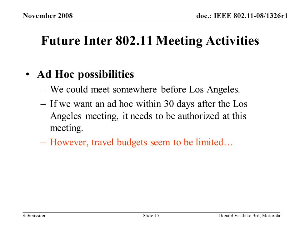 doc.: IEEE 802.11-08/1326r1 Submission November 2008 Donald Eastlake 3rd, MotorolaSlide 15 Future Inter 802.11 Meeting Activities Ad Hoc possibilities –We could meet somewhere before Los Angeles.