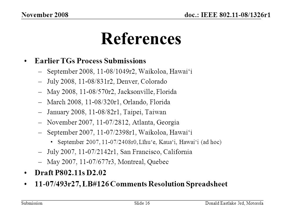 doc.: IEEE /1326r1 Submission November 2008 Donald Eastlake 3rd, MotorolaSlide 16 References Earlier TGs Process Submissions –September 2008, 11-08/1049r2, Waikoloa, Hawaii –July 2008, 11-08/831r2, Denver, Colorado –May 2008, 11-08/570r2, Jacksonville, Florida –March 2008, 11-08/320r1, Orlando, Florida –January 2008, 11-08/82r1, Taipei, Taiwan –November 2007, 11-07/2812, Atlanta, Georgia –September 2007, 11-07/2398r1, Waikoloa, Hawaii September 2007, 11-07/2408r0, Līhue, Kauai, Hawaii (ad hoc) –July 2007, 11-07/2142r1, San Francisco, California –May 2007, 11-07/677r3, Montreal, Quebec Draft P802.11s D /493r27, LB#126 Comments Resolution Spreadsheet