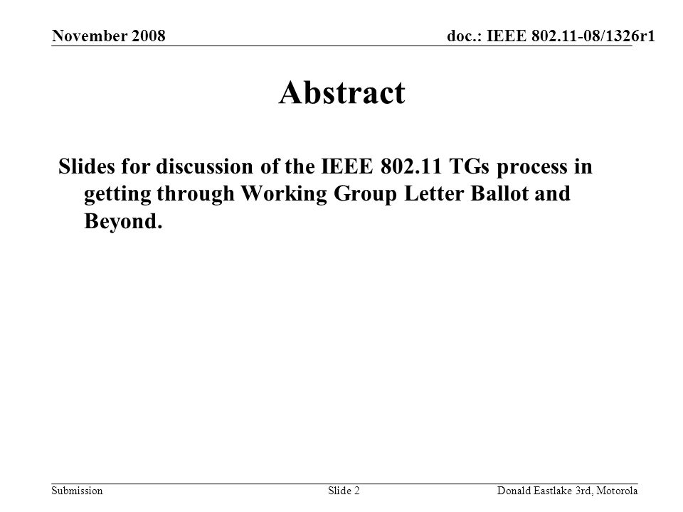 doc.: IEEE 802.11-08/1326r1 Submission November 2008 Donald Eastlake 3rd, MotorolaSlide 2 Abstract Slides for discussion of the IEEE 802.11 TGs process in getting through Working Group Letter Ballot and Beyond.