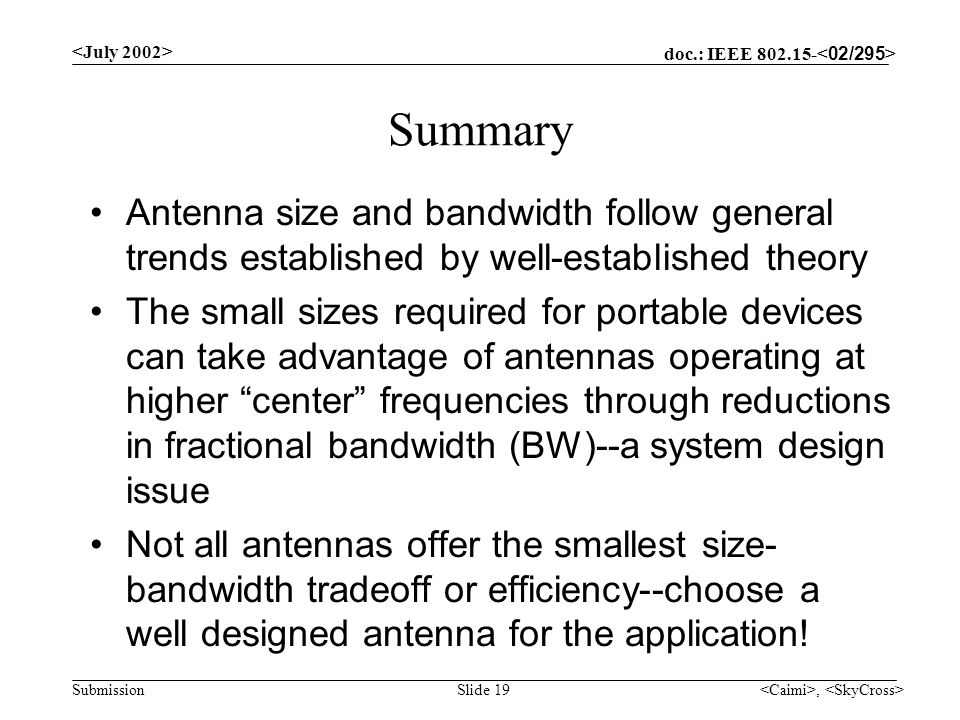 doc.: IEEE 802.15- Submission, Slide 19 Summary Antenna size and bandwidth follow general trends established by well-established theory The small sizes required for portable devices can take advantage of antennas operating at higher center frequencies through reductions in fractional bandwidth (BW)--a system design issue Not all antennas offer the smallest size- bandwidth tradeoff or efficiency--choose a well designed antenna for the application!