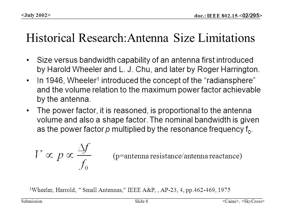 doc.: IEEE 802.15- Submission, Slide 7 Theoretical Development History In 1948, Chu 2 extended Wheelers analysis and expressed the fields for an omnidirectional antenna in terms of spherical wave functions and found limits for the minimum antenna quality factor (Q), the maximum gain (G m ) and the ratio G/Q.