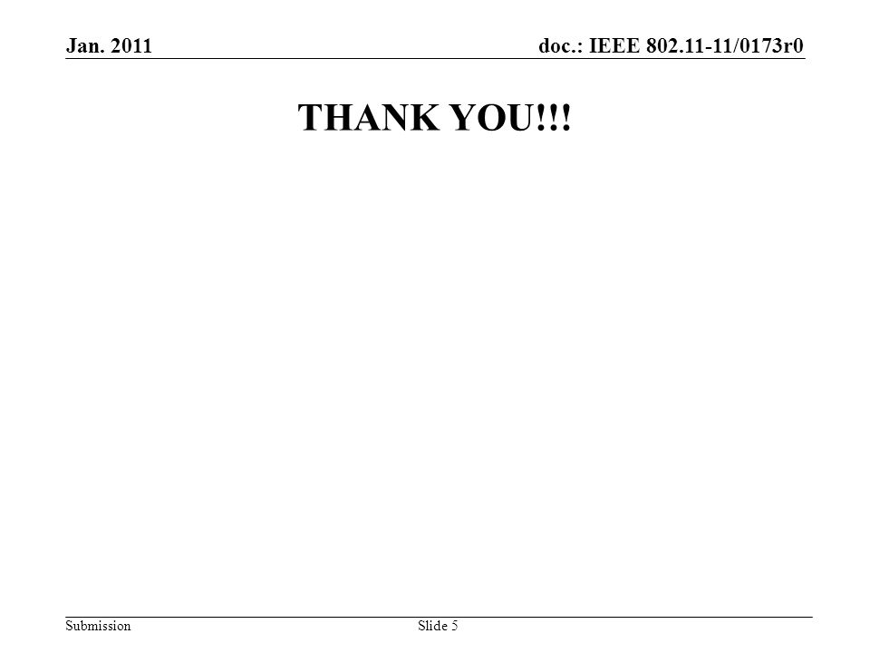doc.: IEEE 802.11-11/0173r0 Submission Jan. 2011 Slide 5 THANK YOU!!!
