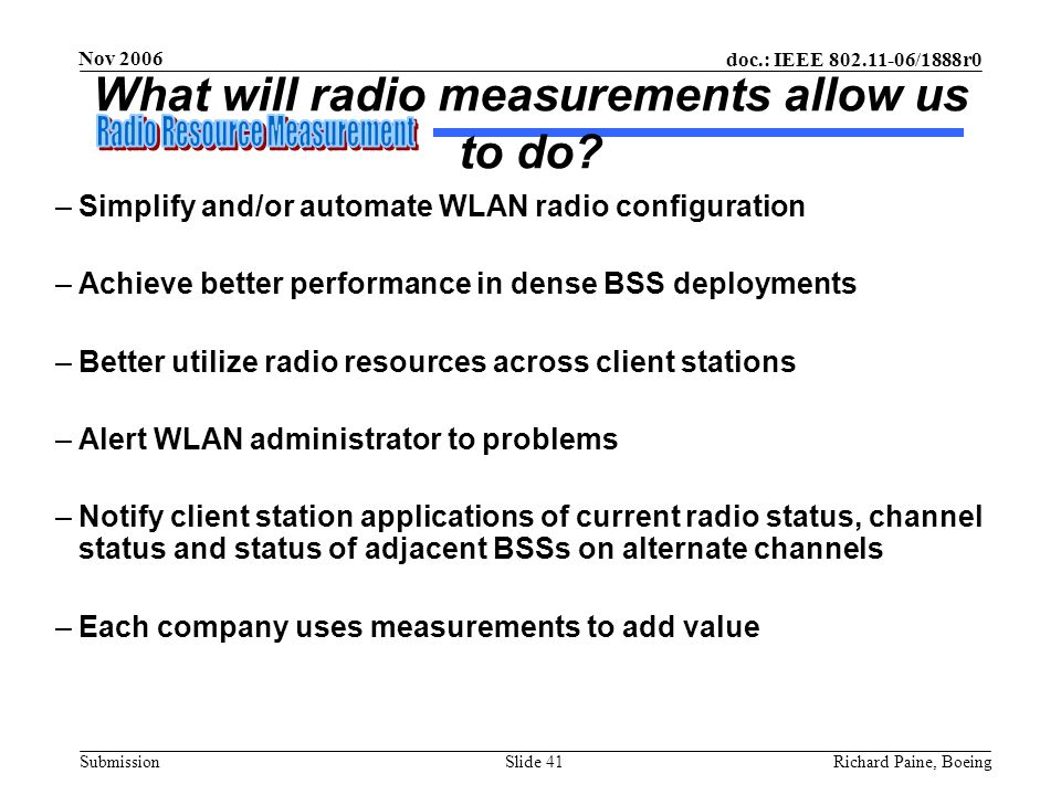 doc.: IEEE 802.11-06/1888r0 Submission Nov 2006 Richard Paine, BoeingSlide 41 What will radio measurements allow us to do? –Simplify and/or automate W