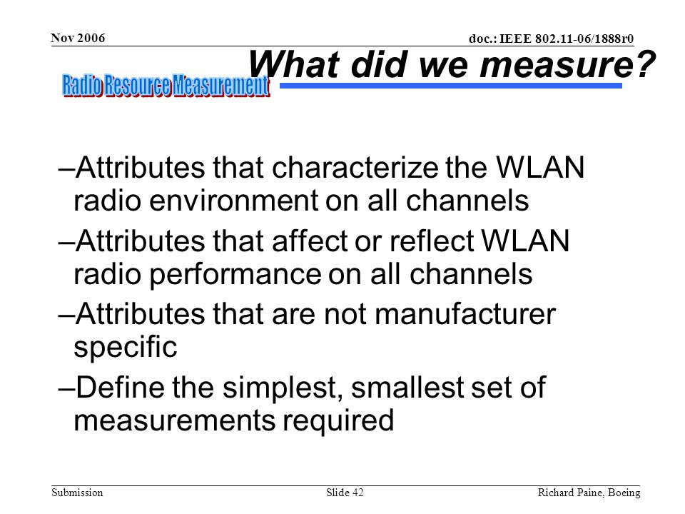 doc.: IEEE 802.11-06/1888r0 Submission Nov 2006 Richard Paine, BoeingSlide 42 What did we measure? –Attributes that characterize the WLAN radio enviro