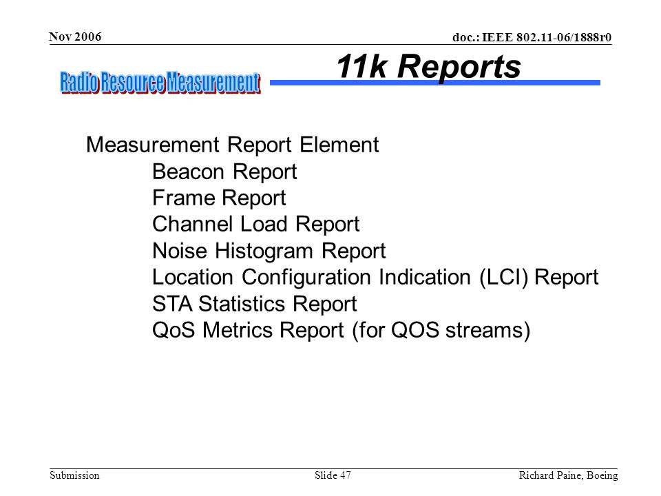 doc.: IEEE 802.11-06/1888r0 Submission Nov 2006 Richard Paine, BoeingSlide 47 Measurement Report Element Beacon Report Frame Report Channel Load Repor