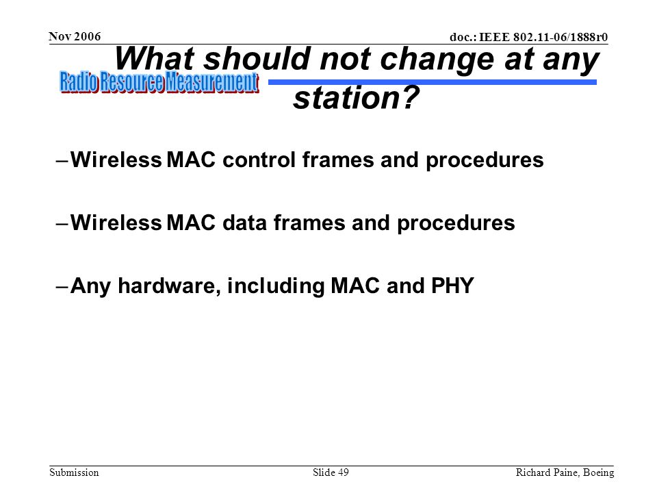 doc.: IEEE 802.11-06/1888r0 Submission Nov 2006 Richard Paine, BoeingSlide 49 What should not change at any station? –Wireless MAC control frames and