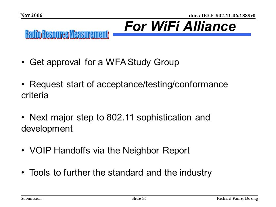 doc.: IEEE 802.11-06/1888r0 Submission Nov 2006 Richard Paine, BoeingSlide 55 For WiFi Alliance Get approval for a WFA Study Group Request start of ac
