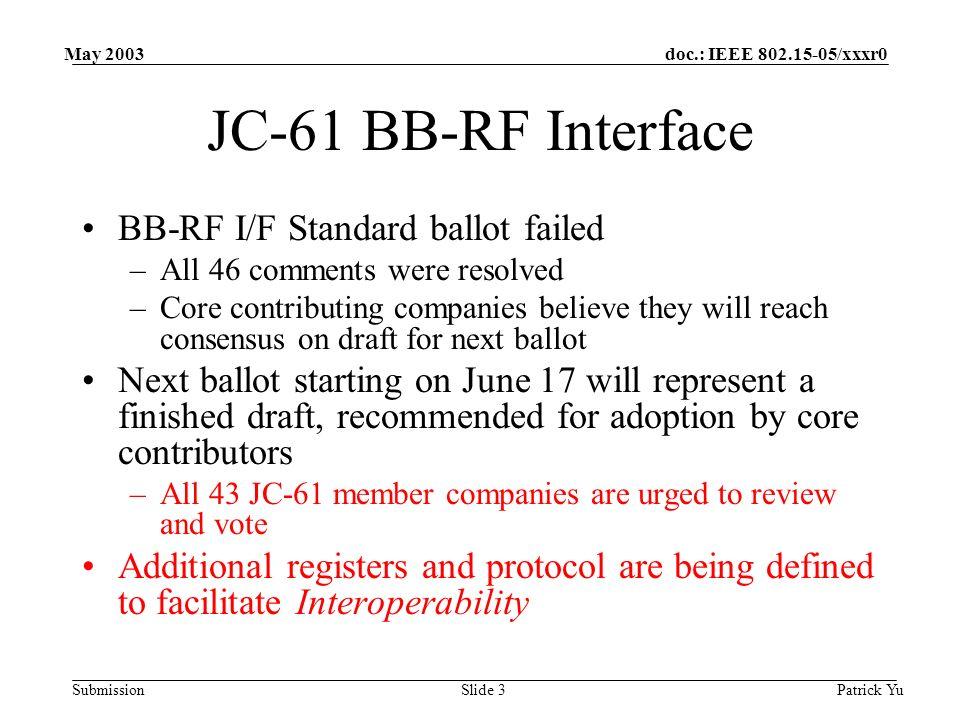 doc.: IEEE 802.15-05/xxxr0 Submission May 2003 Patrick YuSlide 4 JC-61 MAC-PHY Interface Two current proposals –Traditional MAC / PHY partitioning @ the convergence layer –Partition of Upper and Lower MAC functions Functional definition are completed Next steps –Investigate the adoption of BB-RF I/F electricals, link layer, and register mapping –Define the transport layer that can be mapped into other physical interfaces based on the PCI Programming Model –Develop an optional lower-MAC initiated DMA transfers to reduce the memory resources needed physical implementation and the dependency on interrupt latency in the host system –This will enable a low gate-count, low pin-count, low-power, up to 1 meters of cable length interface for embedded applications