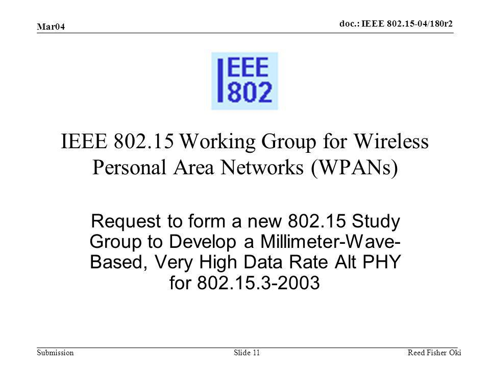 doc.: IEEE 802.15-04/180r2 Submission Mar04 Reed Fisher OkiSlide 11 IEEE 802.15 Working Group for Wireless Personal Area Networks (WPANs) Request to form a new 802.15 Study Group to Develop a Millimeter-Wave- Based, Very High Data Rate Alt PHY for 802.15.3-2003