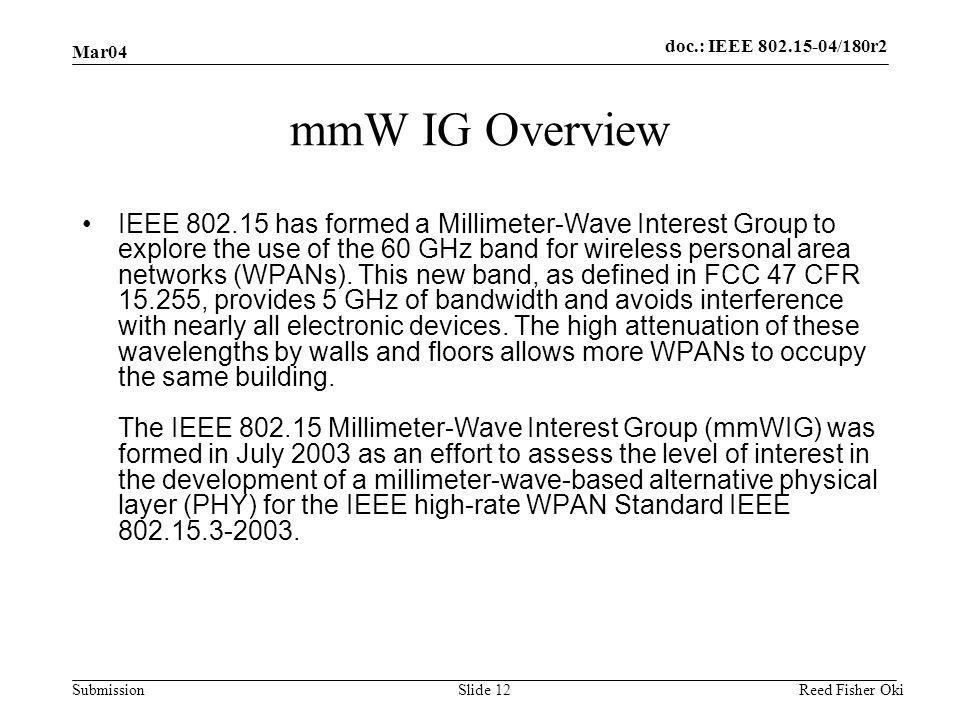 doc.: IEEE 802.15-04/180r2 Submission Mar04 Reed Fisher OkiSlide 12 mmW IG Overview IEEE 802.15 has formed a Millimeter-Wave Interest Group to explore the use of the 60 GHz band for wireless personal area networks (WPANs).