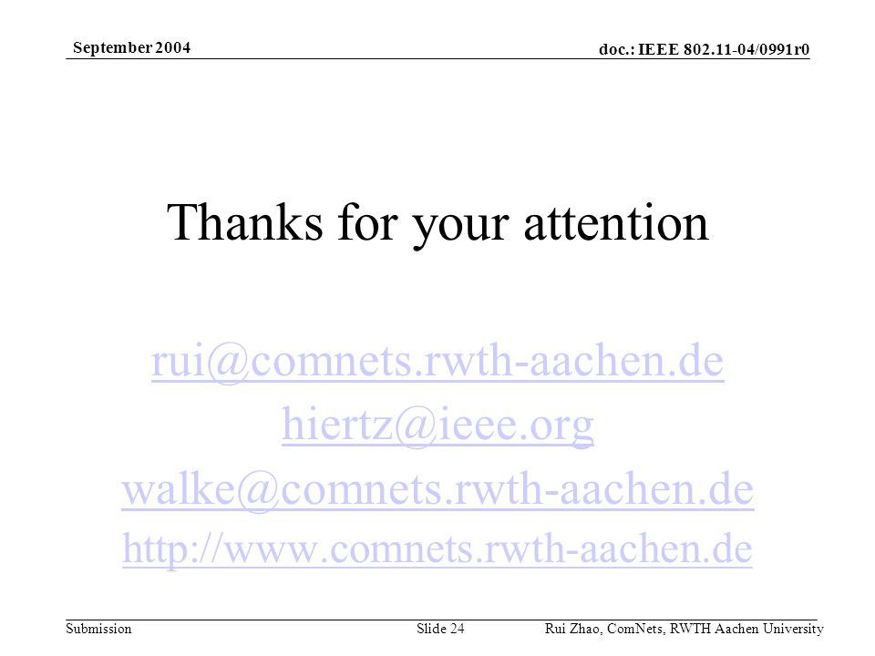 doc.: IEEE /0991r0 Submission September 2004 Rui Zhao, ComNets, RWTH Aachen UniversitySlide 24 Thanks for your attention
