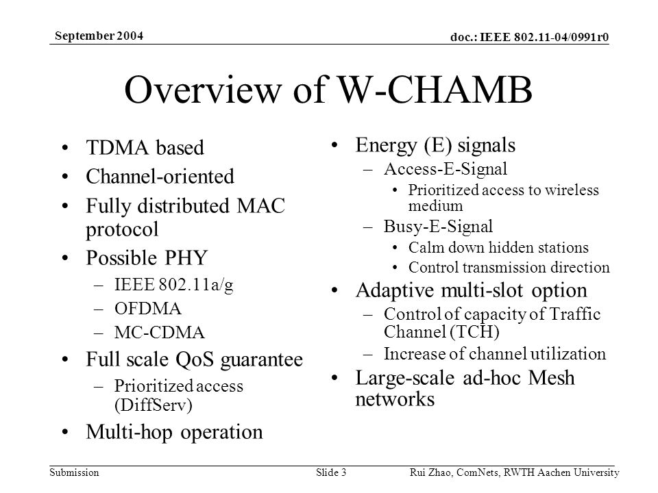 doc.: IEEE /0991r0 Submission September 2004 Rui Zhao, ComNets, RWTH Aachen UniversitySlide 3 Overview of W-CHAMB TDMA based Channel-oriented Fully distributed MAC protocol Possible PHY –IEEE a/g –OFDMA –MC-CDMA Full scale QoS guarantee –Prioritized access (DiffServ) Multi-hop operation Energy (E) signals –Access-E-Signal Prioritized access to wireless medium –Busy-E-Signal Calm down hidden stations Control transmission direction Adaptive multi-slot option –Control of capacity of Traffic Channel (TCH) –Increase of channel utilization Large-scale ad-hoc Mesh networks