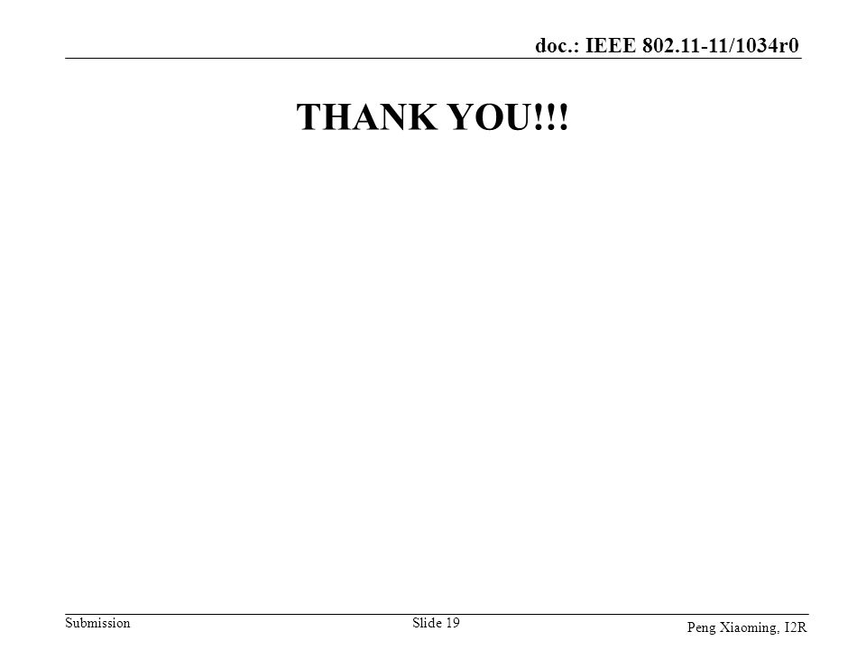 doc.: IEEE 802.11-11/1034r0 Submission Peng Xiaoming, I2R THANK YOU!!! Slide 19