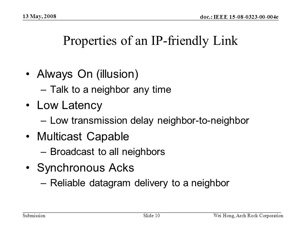 doc.: IEEE 15-08-0323-00-004e Submission 13 May, 2008 Wei Hong, Arch Rock CorporationSlide 10 Properties of an IP-friendly Link Always On (illusion) –Talk to a neighbor any time Low Latency –Low transmission delay neighbor-to-neighbor Multicast Capable –Broadcast to all neighbors Synchronous Acks –Reliable datagram delivery to a neighbor