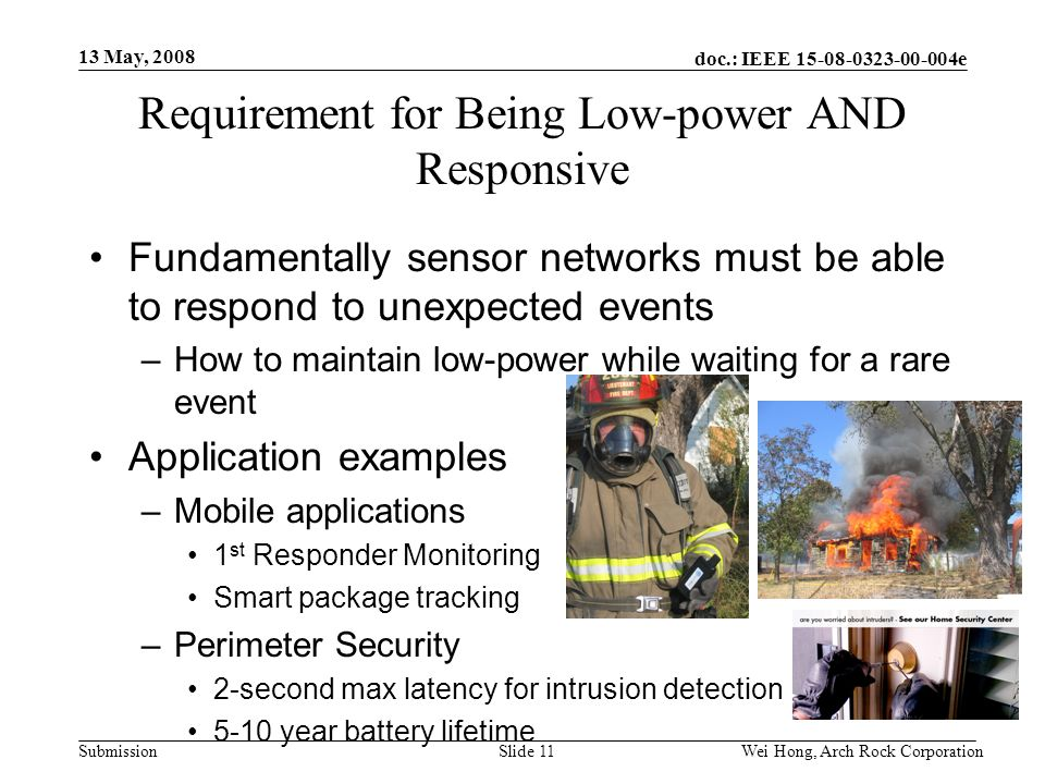 doc.: IEEE 15-08-0323-00-004e Submission 13 May, 2008 Wei Hong, Arch Rock CorporationSlide 11 Requirement for Being Low-power AND Responsive Fundamentally sensor networks must be able to respond to unexpected events –How to maintain low-power while waiting for a rare event Application examples –Mobile applications 1 st Responder Monitoring Smart package tracking –Perimeter Security 2-second max latency for intrusion detection 5-10 year battery lifetime
