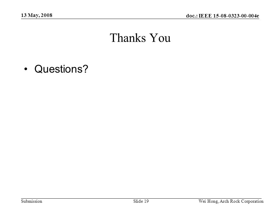 doc.: IEEE 15-08-0323-00-004e Submission 13 May, 2008 Wei Hong, Arch Rock CorporationSlide 19 Thanks You Questions