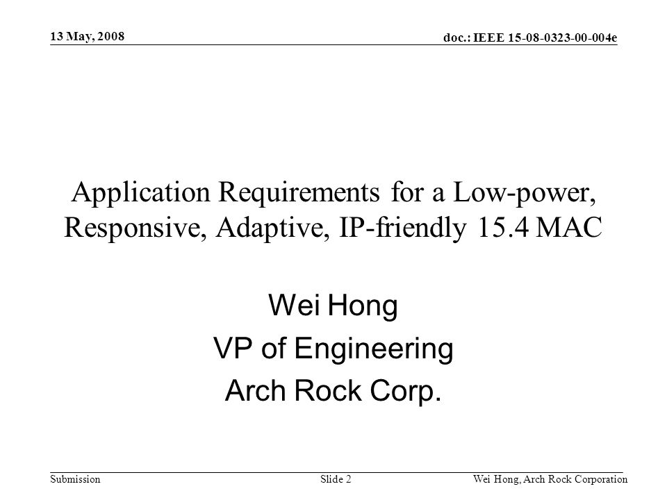 doc.: IEEE 15-08-0323-00-004e Submission 13 May, 2008 Wei Hong, Arch Rock CorporationSlide 2 Application Requirements for a Low-power, Responsive, Adaptive, IP-friendly 15.4 MAC Wei Hong VP of Engineering Arch Rock Corp.