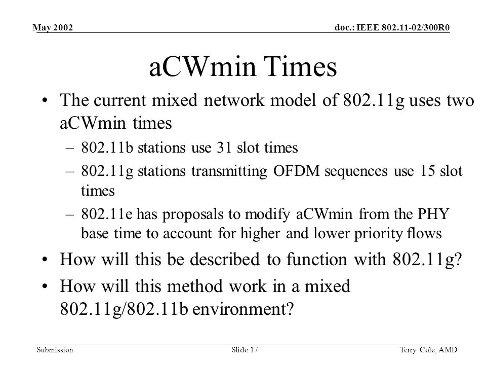 doc.: IEEE /300R0 Submission May 2002 Terry Cole, AMDSlide 17 aCWmin Times The current mixed network model of g uses two aCWmin times –802.11b stations use 31 slot times –802.11g stations transmitting OFDM sequences use 15 slot times –802.11e has proposals to modify aCWmin from the PHY base time to account for higher and lower priority flows How will this be described to function with g.