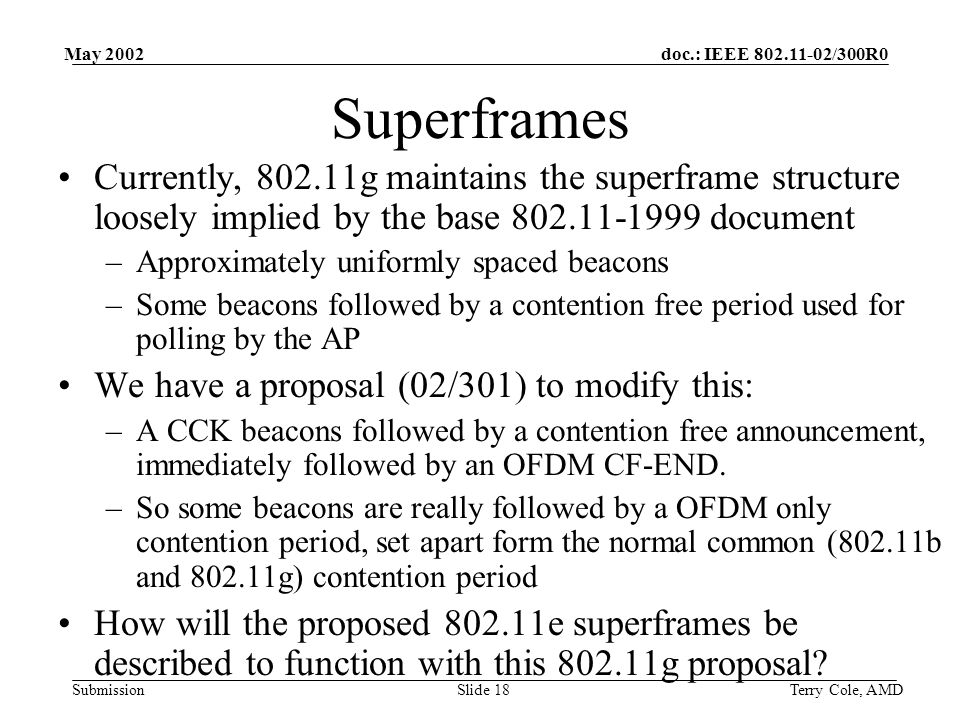 doc.: IEEE 802.11-02/300R0 Submission May 2002 Terry Cole, AMDSlide 18 Superframes Currently, 802.11g maintains the superframe structure loosely implied by the base 802.11-1999 document –Approximately uniformly spaced beacons –Some beacons followed by a contention free period used for polling by the AP We have a proposal (02/301) to modify this: –A CCK beacons followed by a contention free announcement, immediately followed by an OFDM CF-END.