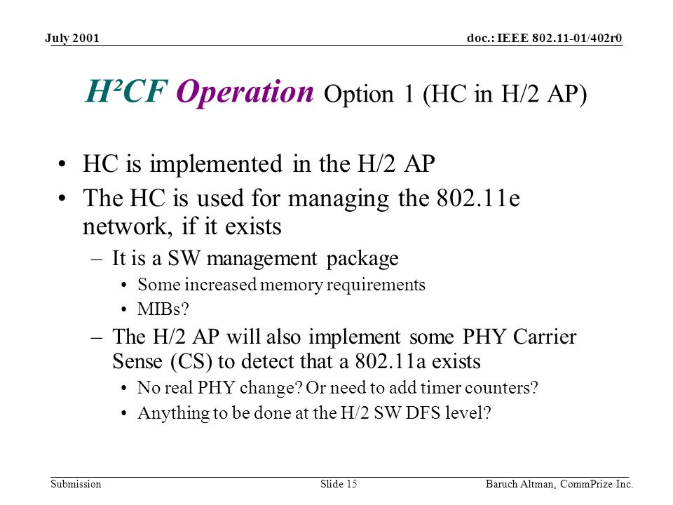 doc.: IEEE 802.11-01/402r0 Submission July 2001 Baruch Altman, CommPrize Inc.Slide 15 H²CF Operation Option 1 (HC in H/2 AP) HC is implemented in the