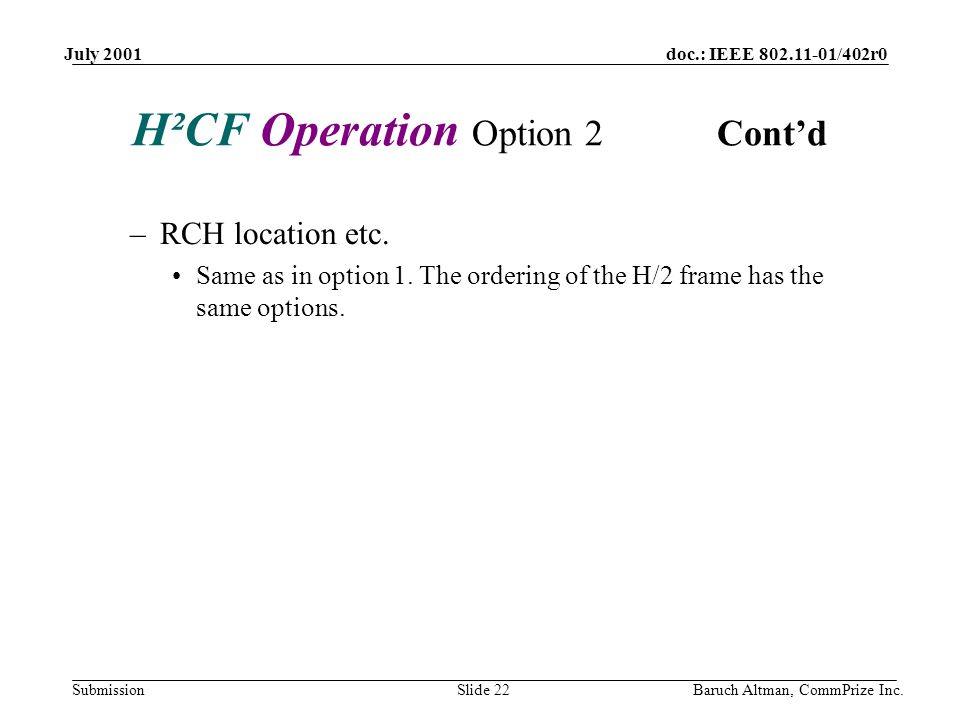 doc.: IEEE 802.11-01/402r0 Submission July 2001 Baruch Altman, CommPrize Inc.Slide 22 H²CF Operation Option 2 Contd –RCH location etc. Same as in opti