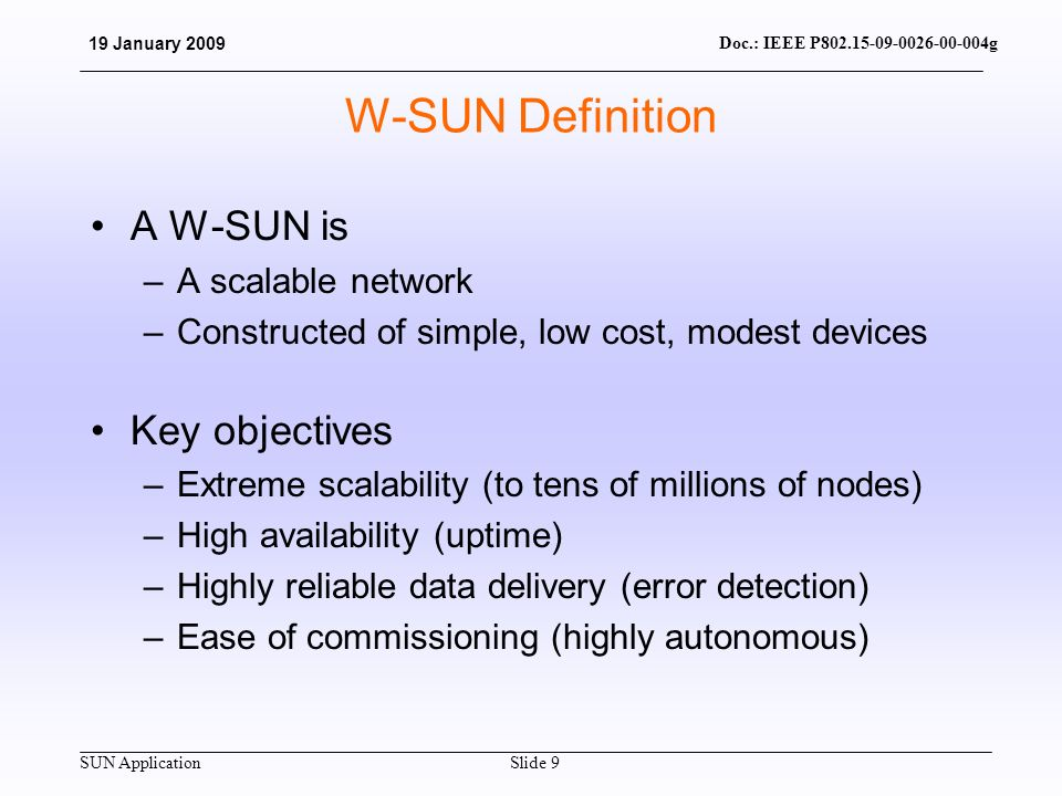 SUN Application Doc.: IEEE P802.15-09-0026-00-004g 19 January 2009 Slide 9 W-SUN Definition A W-SUN is –A scalable network –Constructed of simple, low cost, modest devices Key objectives –Extreme scalability (to tens of millions of nodes) –High availability (uptime) –Highly reliable data delivery (error detection) –Ease of commissioning (highly autonomous)