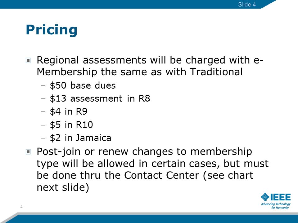 Pricing Regional assessments will be charged with e- Membership the same as with Traditional –$50 base dues –$13 assessment in R8 –$4 in R9 –$5 in R10 –$2 in Jamaica Post-join or renew changes to membership type will be allowed in certain cases, but must be done thru the Contact Center (see chart next slide) 4 Slide 4
