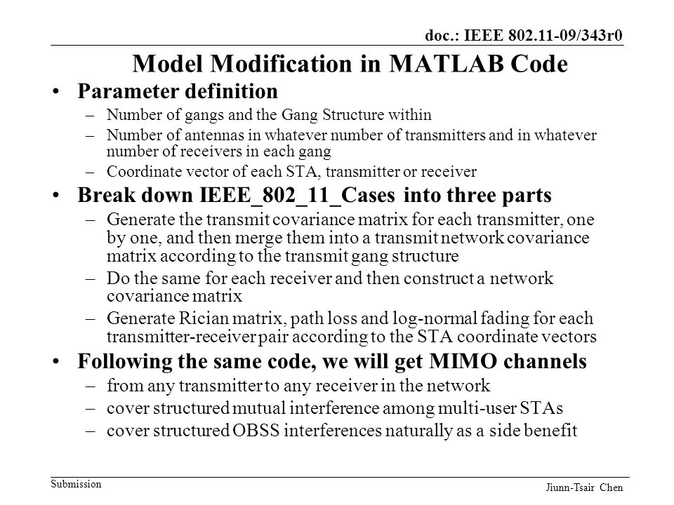 doc.: IEEE 802.11-09/343r0 Submission Model Modification in MATLAB Code Parameter definition –Number of gangs and the Gang Structure within –Number of antennas in whatever number of transmitters and in whatever number of receivers in each gang –Coordinate vector of each STA, transmitter or receiver Break down IEEE_802_11_Cases into three parts –Generate the transmit covariance matrix for each transmitter, one by one, and then merge them into a transmit network covariance matrix according to the transmit gang structure –Do the same for each receiver and then construct a network covariance matrix –Generate Rician matrix, path loss and log-normal fading for each transmitter-receiver pair according to the STA coordinate vectors Following the same code, we will get MIMO channels –from any transmitter to any receiver in the network –cover structured mutual interference among multi-user STAs –cover structured OBSS interferences naturally as a side benefit Jiunn-Tsair Chen