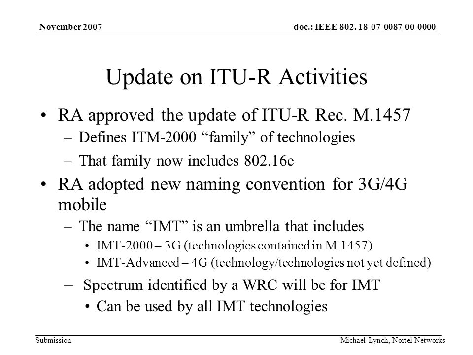 doc.: IEEE 802. 18-07-0087-00-0000 Submission November 2007 Michael Lynch, Nortel Networks Update on ITU-R Activities RA approved the update of ITU-R