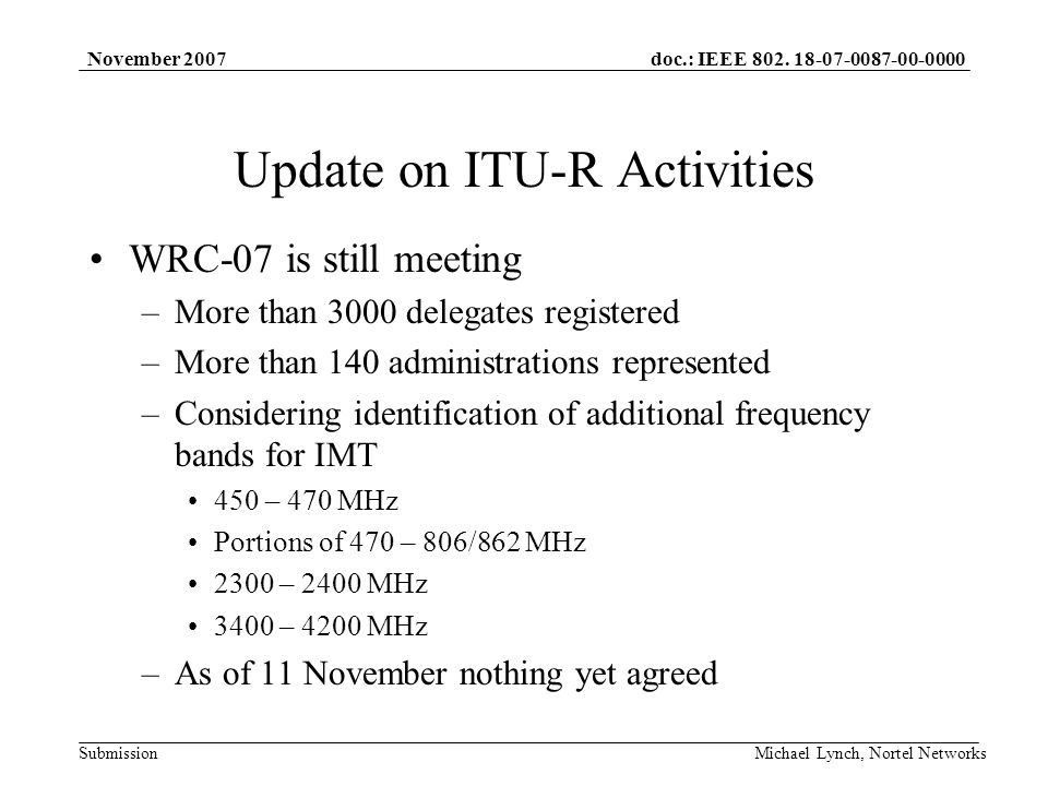 doc.: IEEE 802. 18-07-0087-00-0000 Submission November 2007 Michael Lynch, Nortel Networks Update on ITU-R Activities WRC-07 is still meeting –More th