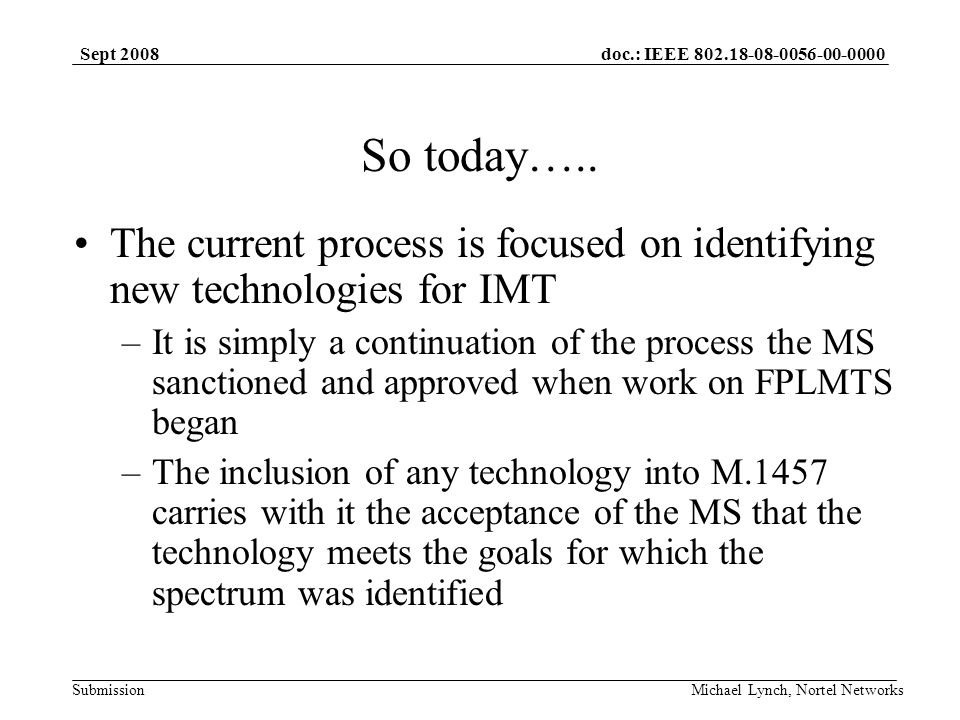 doc.: IEEE 802.18-08-0056-00-0000 Submission Sept 2008 Michael Lynch, Nortel Networks So today…..
