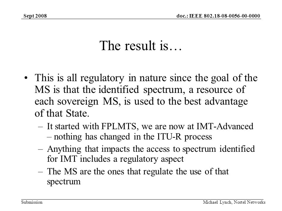doc.: IEEE 802.18-08-0056-00-0000 Submission Sept 2008 Michael Lynch, Nortel Networks The result is… This is all regulatory in nature since the goal of the MS is that the identified spectrum, a resource of each sovereign MS, is used to the best advantage of that State.