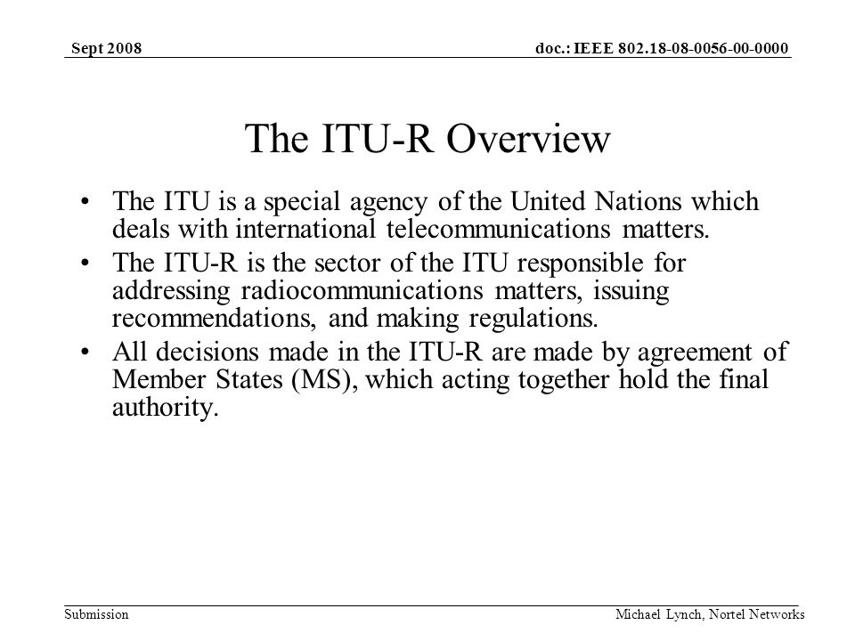 doc.: IEEE 802.18-08-0056-00-0000 Submission Sept 2008 Michael Lynch, Nortel Networks The ITU-R Overview The ITU is a special agency of the United Nations which deals with international telecommunications matters.