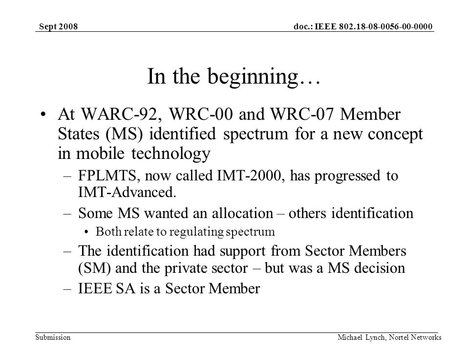 doc.: IEEE 802.18-08-0056-00-0000 Submission Sept 2008 Michael Lynch, Nortel Networks In the beginning… At WARC-92, WRC-00 and WRC-07 Member States (MS) identified spectrum for a new concept in mobile technology –FPLMTS, now called IMT-2000, has progressed to IMT-Advanced.