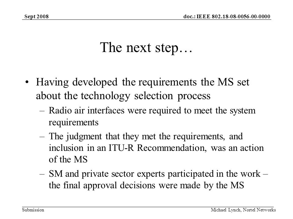doc.: IEEE 802.18-08-0056-00-0000 Submission Sept 2008 Michael Lynch, Nortel Networks The next step… Having developed the requirements the MS set about the technology selection process –Radio air interfaces were required to meet the system requirements –The judgment that they met the requirements, and inclusion in an ITU-R Recommendation, was an action of the MS –SM and private sector experts participated in the work – the final approval decisions were made by the MS