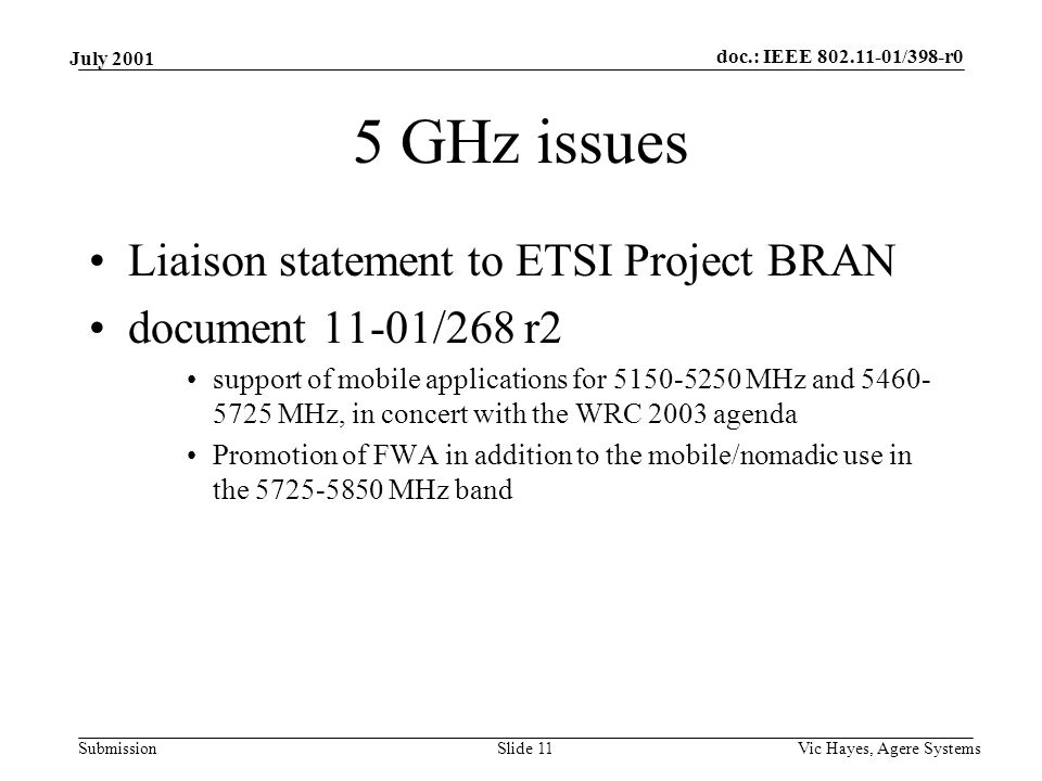 doc.: IEEE /398-r0 Submission July 2001 Vic Hayes, Agere SystemsSlide 11 5 GHz issues Liaison statement to ETSI Project BRAN document 11-01/268 r2 support of mobile applications for MHz and MHz, in concert with the WRC 2003 agenda Promotion of FWA in addition to the mobile/nomadic use in the MHz band