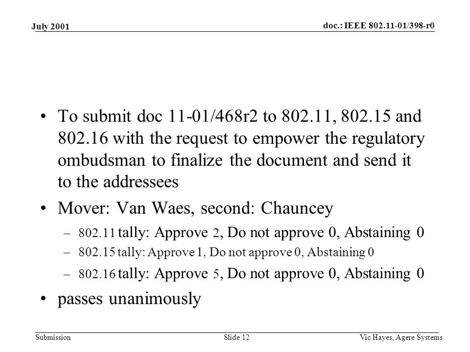 doc.: IEEE 802.11-01/398-r0 Submission July 2001 Vic Hayes, Agere SystemsSlide 12 To submit doc 11-01/468r2 to 802.11, 802.15 and 802.16 with the request to empower the regulatory ombudsman to finalize the document and send it to the addressees Mover: Van Waes, second: Chauncey –802.11 tally: Approve 2, Do not approve 0, Abstaining 0 –802.15 tally: Approve 1, Do not approve 0, Abstaining 0 –802.16 tally: Approve 5, Do not approve 0, Abstaining 0 passes unanimously