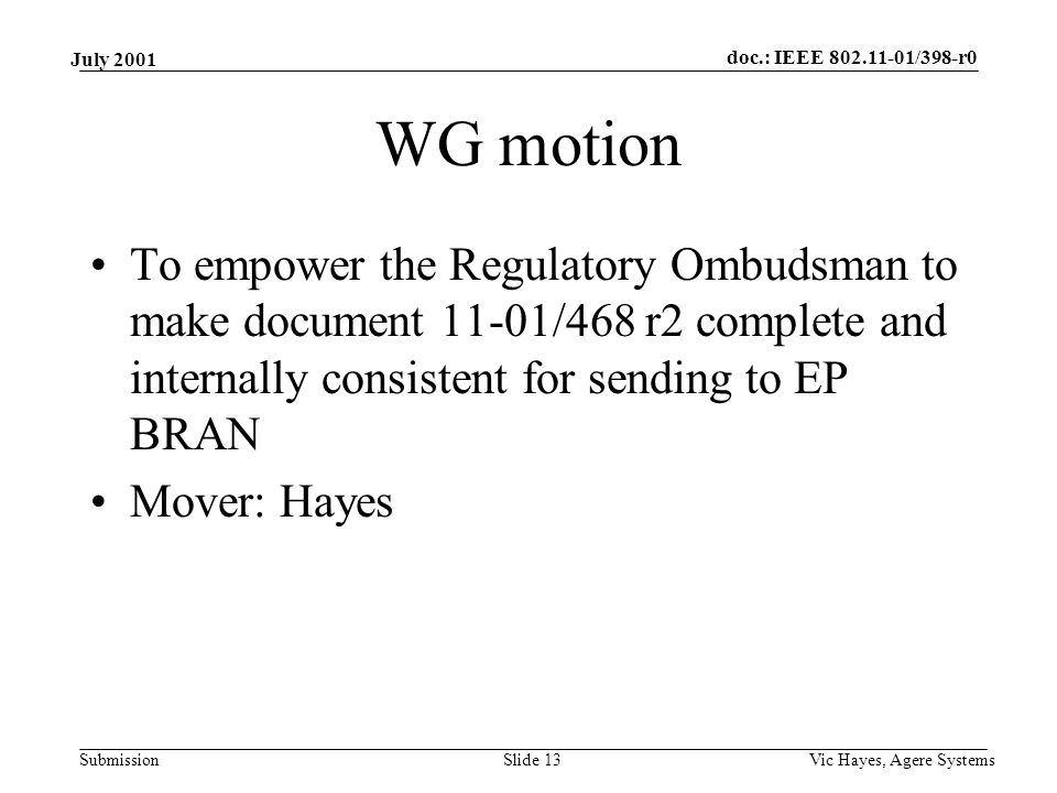 doc.: IEEE /398-r0 Submission July 2001 Vic Hayes, Agere SystemsSlide 13 WG motion To empower the Regulatory Ombudsman to make document 11-01/468 r2 complete and internally consistent for sending to EP BRAN Mover: Hayes