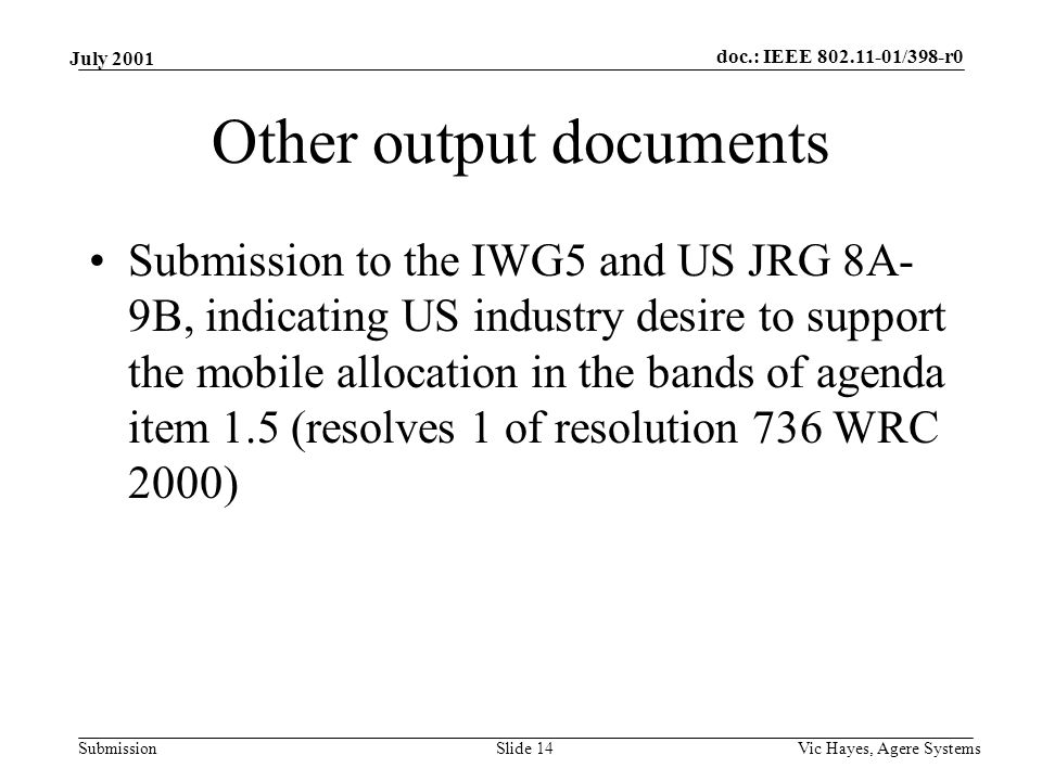 doc.: IEEE 802.11-01/398-r0 Submission July 2001 Vic Hayes, Agere SystemsSlide 14 Other output documents Submission to the IWG5 and US JRG 8A- 9B, indicating US industry desire to support the mobile allocation in the bands of agenda item 1.5 (resolves 1 of resolution 736 WRC 2000)