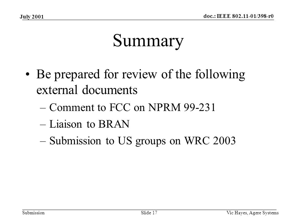 doc.: IEEE /398-r0 Submission July 2001 Vic Hayes, Agere SystemsSlide 17 Summary Be prepared for review of the following external documents –Comment to FCC on NPRM –Liaison to BRAN –Submission to US groups on WRC 2003