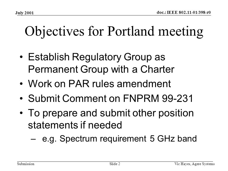 doc.: IEEE /398-r0 Submission July 2001 Vic Hayes, Agere SystemsSlide 2 Objectives for Portland meeting Establish Regulatory Group as Permanent Group with a Charter Work on PAR rules amendment Submit Comment on FNPRM To prepare and submit other position statements if needed –e.g.