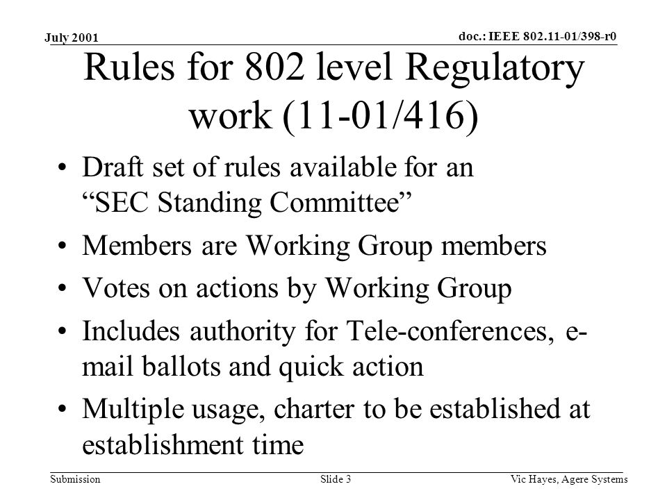 doc.: IEEE /398-r0 Submission July 2001 Vic Hayes, Agere SystemsSlide 3 Rules for 802 level Regulatory work (11-01/416) Draft set of rules available for an SEC Standing Committee Members are Working Group members Votes on actions by Working Group Includes authority for Tele-conferences, e- mail ballots and quick action Multiple usage, charter to be established at establishment time