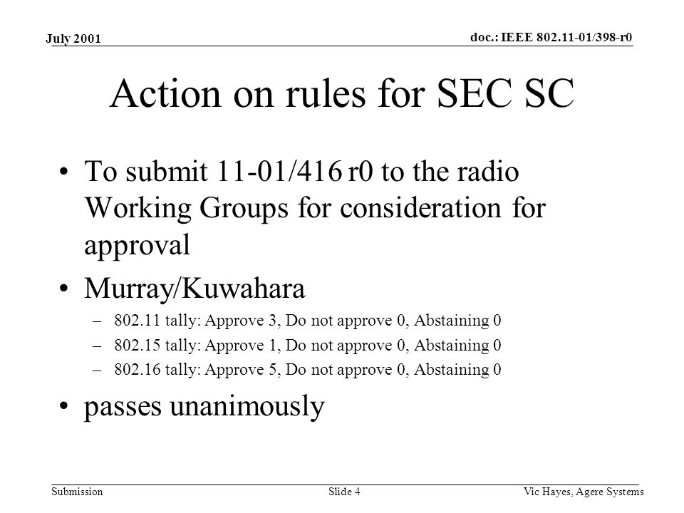 doc.: IEEE /398-r0 Submission July 2001 Vic Hayes, Agere SystemsSlide 4 Action on rules for SEC SC To submit 11-01/416 r0 to the radio Working Groups for consideration for approval Murray/Kuwahara – tally: Approve 3, Do not approve 0, Abstaining 0 – tally: Approve 1, Do not approve 0, Abstaining 0 – tally: Approve 5, Do not approve 0, Abstaining 0 passes unanimously
