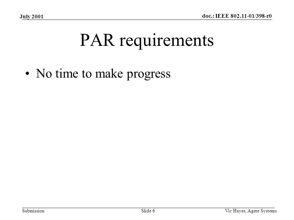 doc.: IEEE 802.11-01/398-r0 Submission July 2001 Vic Hayes, Agere SystemsSlide 6 PAR requirements No time to make progress