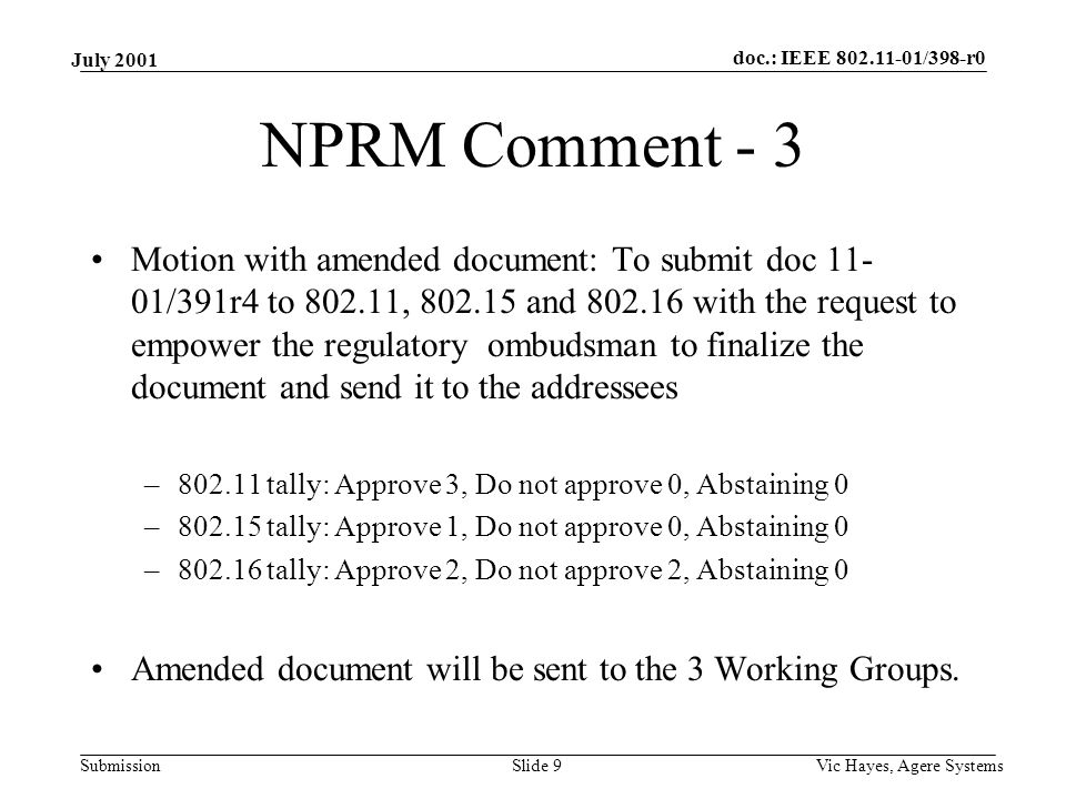 doc.: IEEE 802.11-01/398-r0 Submission July 2001 Vic Hayes, Agere SystemsSlide 9 NPRM Comment - 3 Motion with amended document: To submit doc 11- 01/391r4 to 802.11, 802.15 and 802.16 with the request to empower the regulatory ombudsman to finalize the document and send it to the addressees –802.11 tally: Approve 3, Do not approve 0, Abstaining 0 –802.15 tally: Approve 1, Do not approve 0, Abstaining 0 –802.16 tally: Approve 2, Do not approve 2, Abstaining 0 Amended document will be sent to the 3 Working Groups.