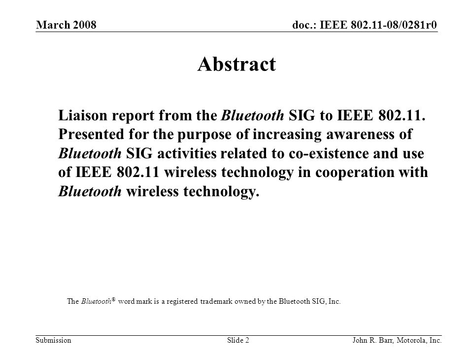 doc.: IEEE 802.11-08/0281r0 Submission March 2008 John R. Barr, Motorola, Inc.Slide 2 Abstract Liaison report from the Bluetooth SIG to IEEE 802.11. P