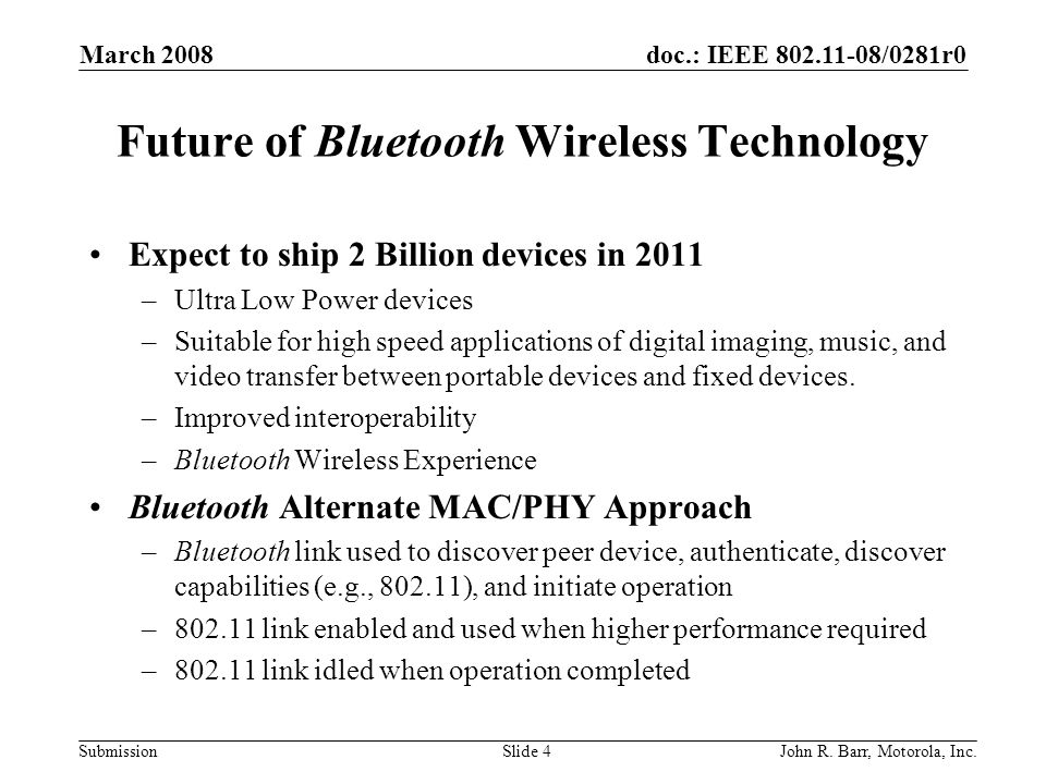 doc.: IEEE 802.11-08/0281r0 Submission March 2008 John R. Barr, Motorola, Inc.Slide 4 Future of Bluetooth Wireless Technology Expect to ship 2 Billion