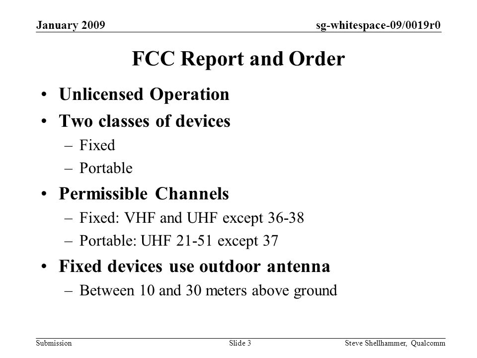 sg-whitespace-09/0019r0 Submission January 2009 Steve Shellhammer, QualcommSlide 3 FCC Report and Order Unlicensed Operation Two classes of devices –Fixed –Portable Permissible Channels –Fixed: VHF and UHF except 36-38 –Portable: UHF 21-51 except 37 Fixed devices use outdoor antenna –Between 10 and 30 meters above ground